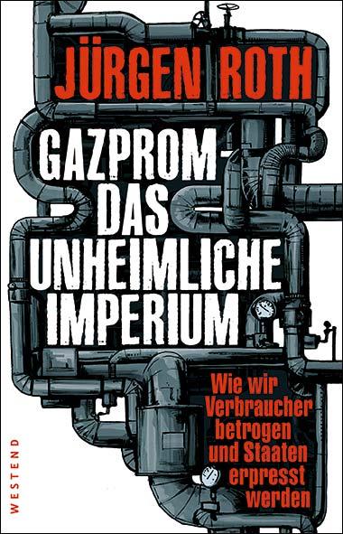 Jürgen Roth – Gazprom – Das unheimliche Imperium