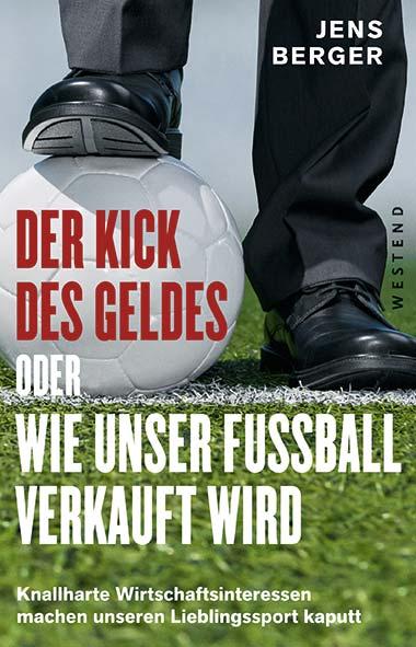 Jens Berger - Der Kick des Geldes oder wie unser Fußball verkau